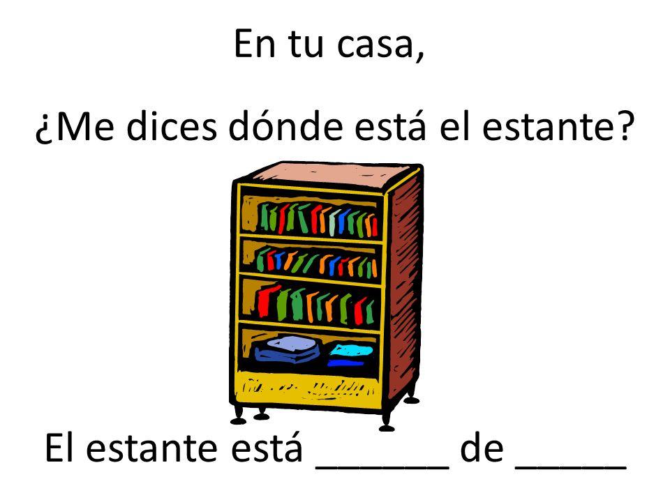En tu casa, ¿Me dices dónde está el estante? El estante está ______ de _____