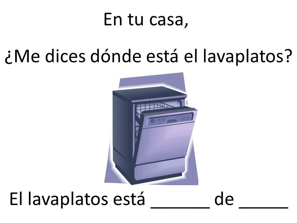 En tu casa, ¿Me dices dónde está el lavaplatos? El lavaplatos está ______ de _____