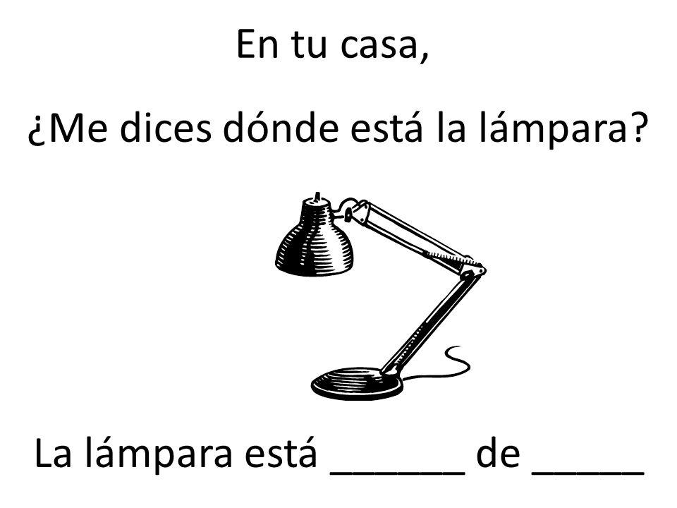 En tu casa, ¿Me dices dónde está la lámpara? La lámpara está ______ de _____
