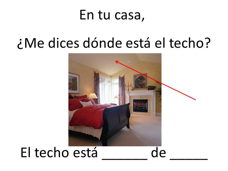 En tu casa, ¿Me dices dónde está el techo? El techo está ______ de _____