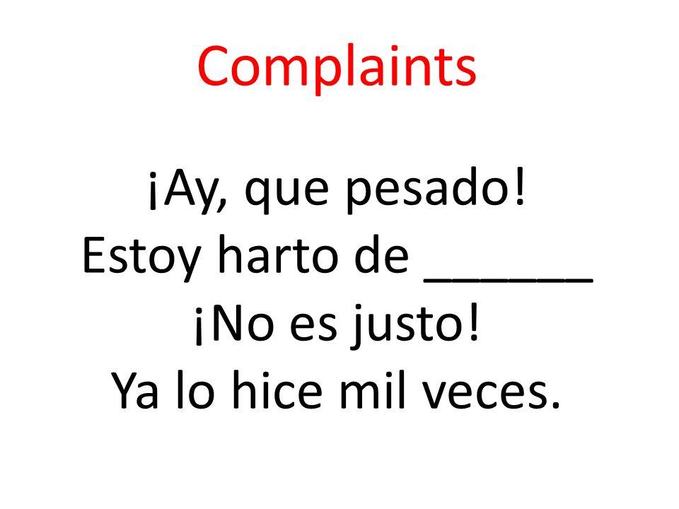 Complaints ¡Ay, que pesado! Estoy harto de ______ ¡No es justo! Ya lo hice mil veces.