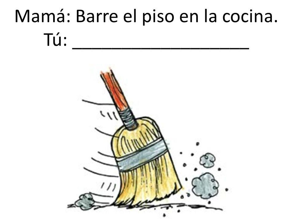 Mamá: Barre el piso en la cocina. Tú: __________________