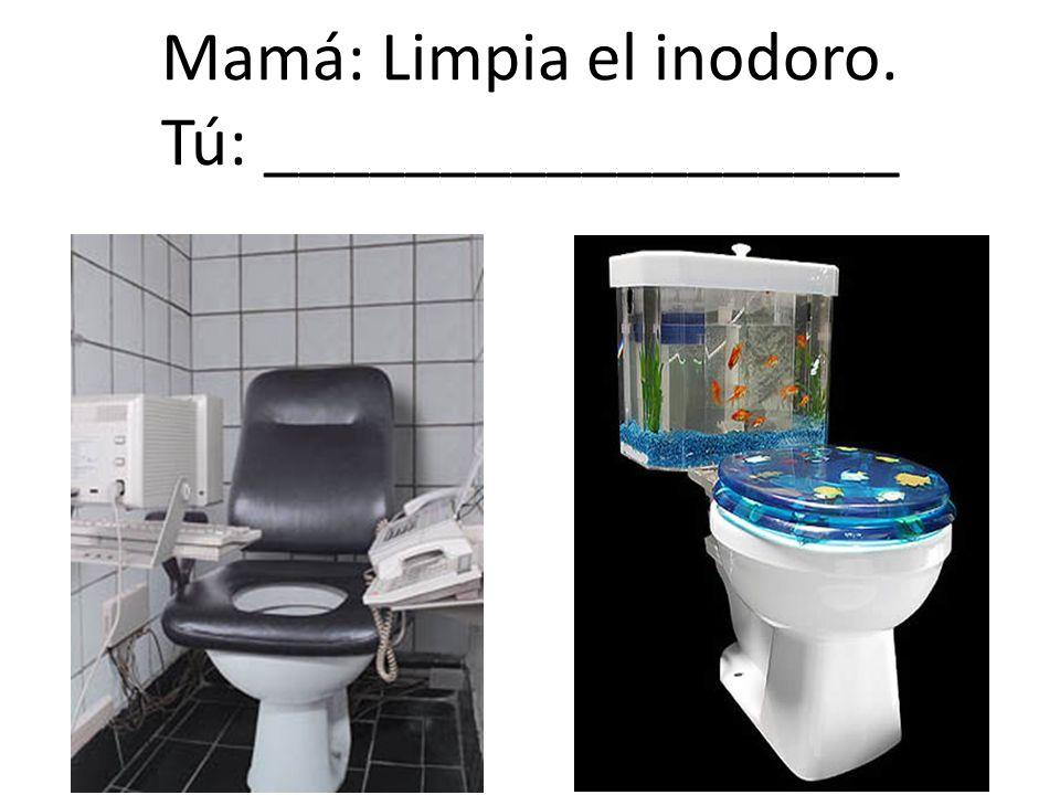 Mamá: Limpia el inodoro. Tú: __________________