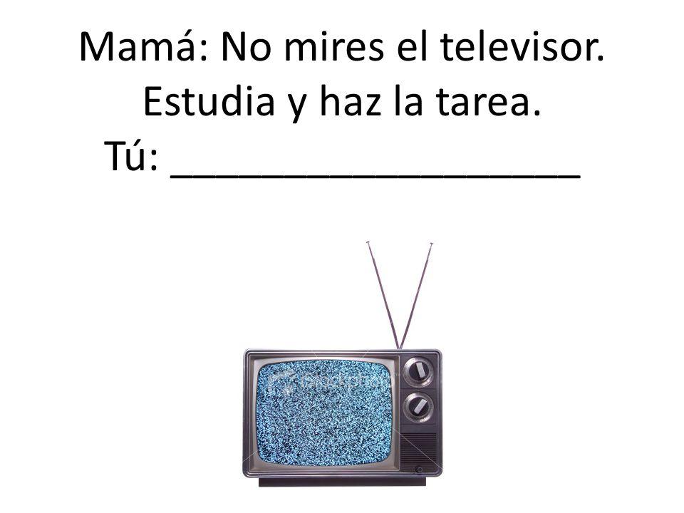 Mamá: No mires el televisor. Estudia y haz la tarea. Tú: __________________