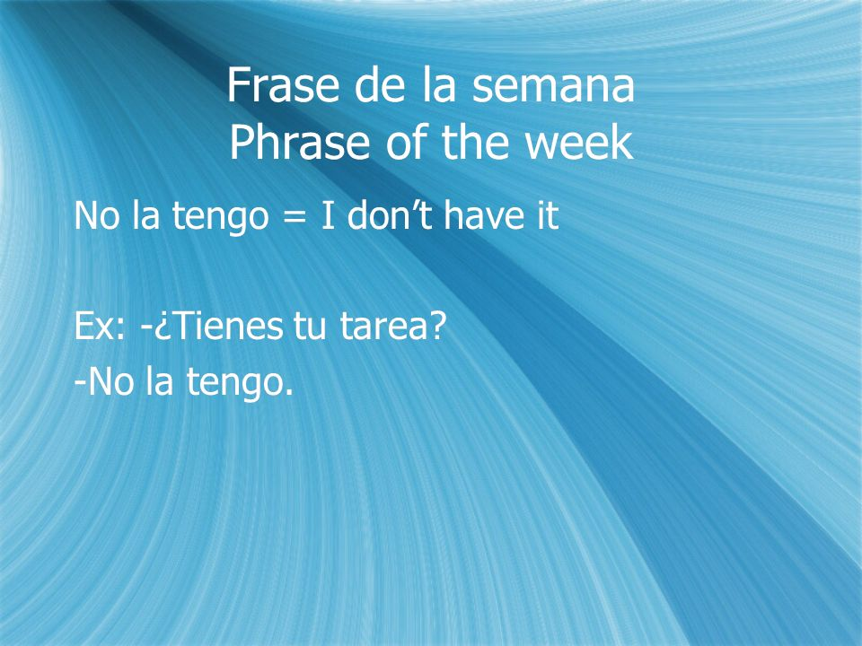 Frase de la semana Phrase of the week No la tengo = I dont have it Ex: -¿Tienes tu tarea.