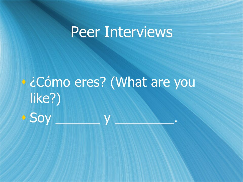 Peer Interviews ¿Cómo eres. (What are you like ) Soy ______ y ________.