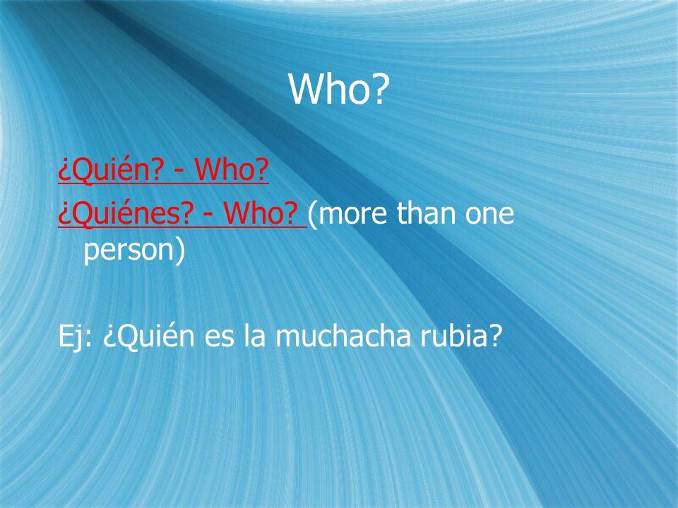 Who. ¿Quién. - Who. ¿Quiénes. - Who. (more than one person) Ej: ¿Quién es la muchacha rubia.