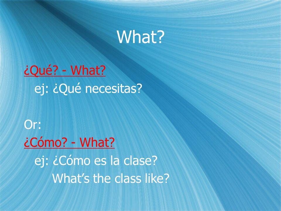 What. ¿Qué. - What. ej: ¿Qué necesitas. Or: ¿Cómo.