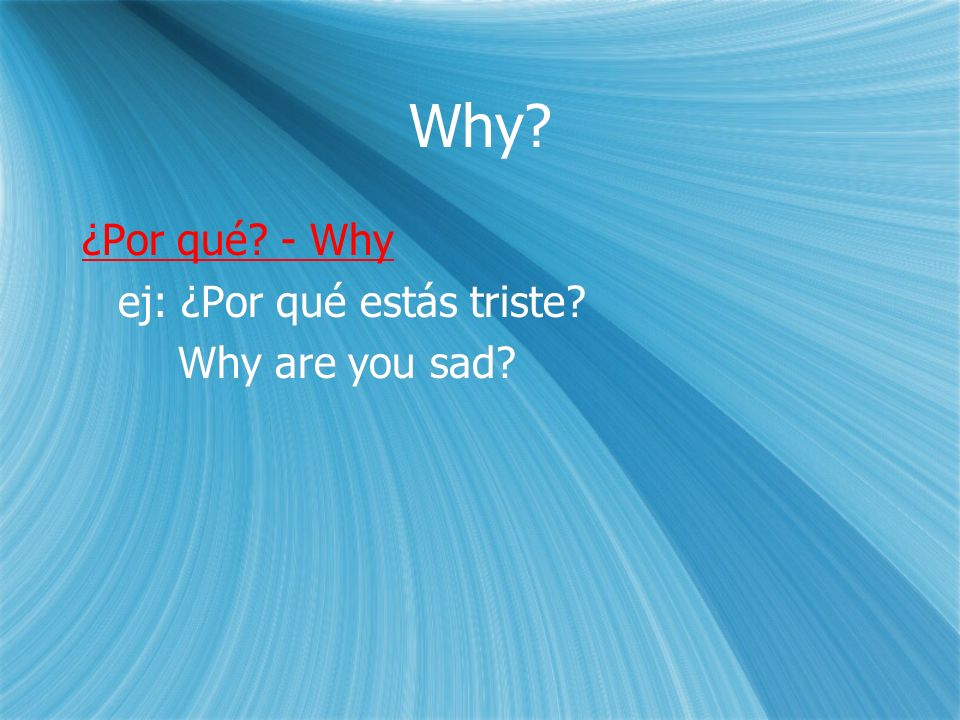 Why. ¿Por qué. - Why ej: ¿Por qué estás triste. Why are you sad.
