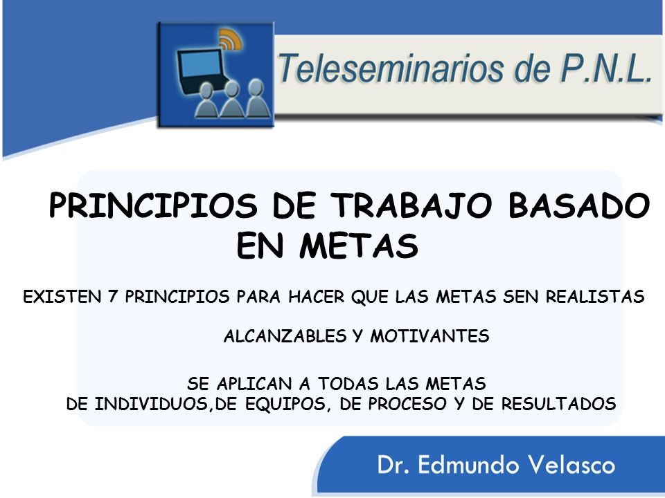 PRINCIPIOS DE TRABAJO BASADO EN METAS EXISTEN 7 PRINCIPIOS PARA HACER QUE LAS METAS SEN REALISTAS ALCANZABLES Y MOTIVANTES SE APLICAN A TODAS LAS METAS DE INDIVIDUOS,DE EQUIPOS, DE PROCESO Y DE RESULTADOS