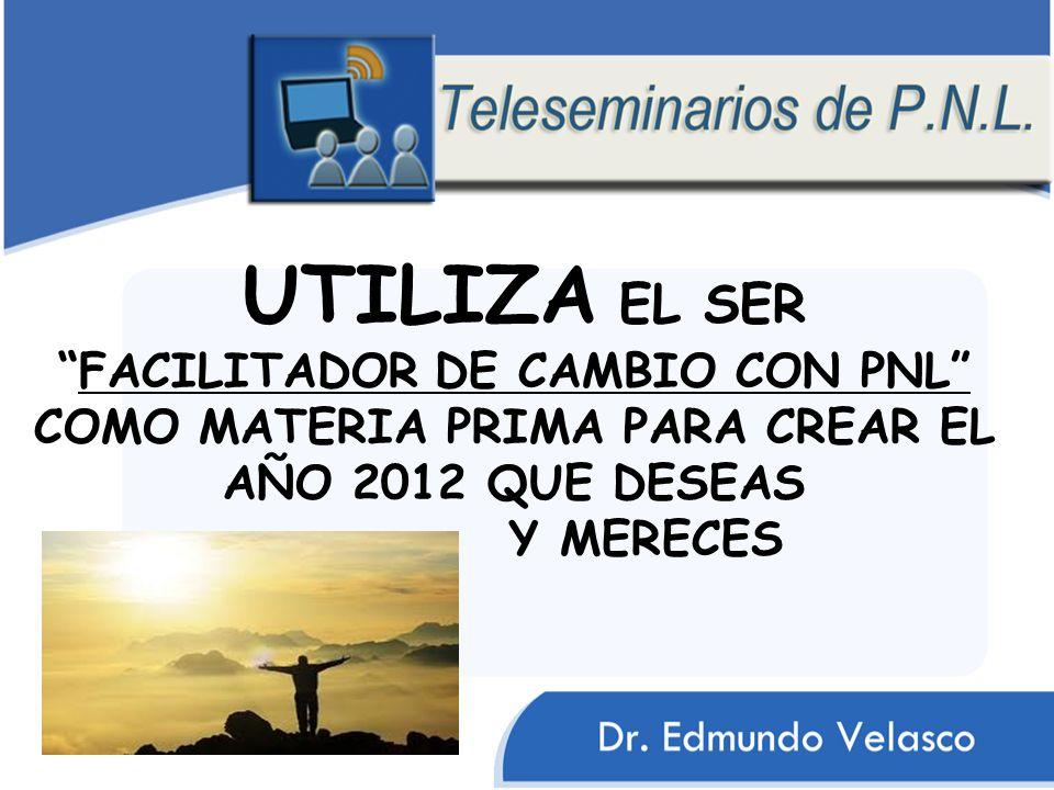 UTILIZA EL SERFACILITADOR DE CAMBIO CON PNL COMO MATERIA PRIMA PARA CREAR EL AÑO 2012 QUE DESEAS Y MERECES