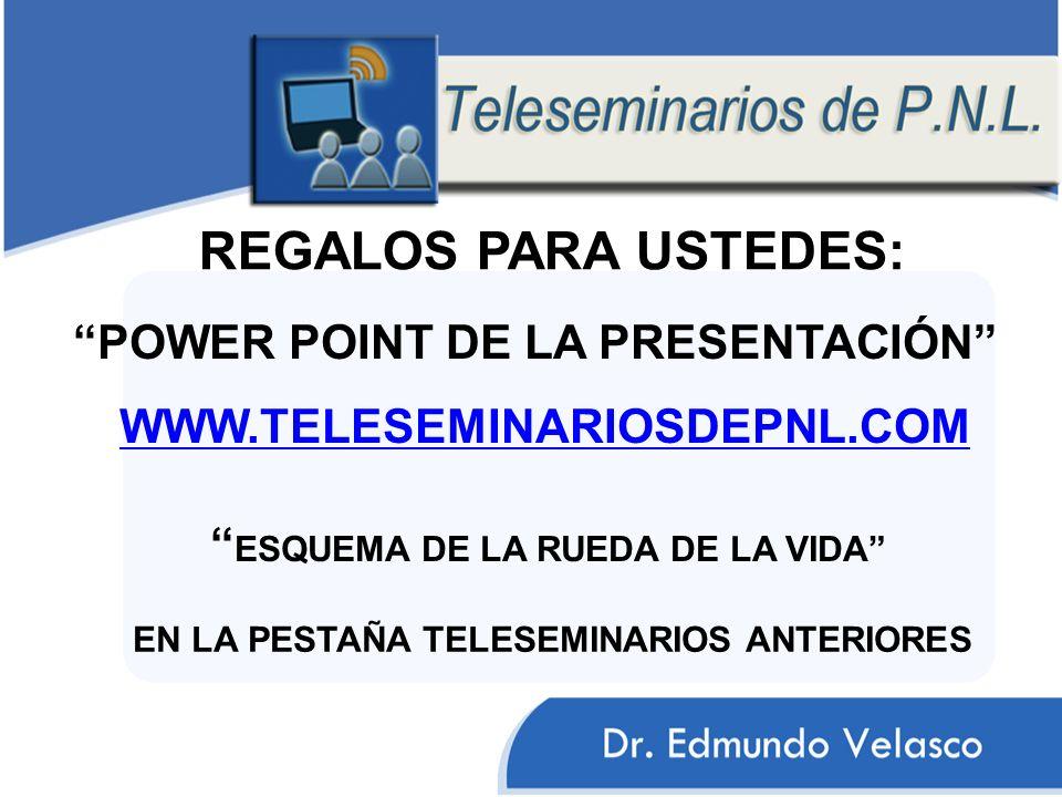 REGALOS PARA USTEDES: POWER POINT DE LA PRESENTACIÓN WWW.TELESEMINARIOSDEPNL.COM ESQUEMA DE LA RUEDA DE LA VIDA EN LA PESTAÑA TELESEMINARIOS ANTERIORE