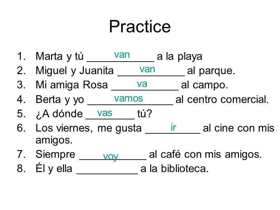 Practice 1.Marta y tú ___________ a la playa 2.Miguel y Juanita ___________ al parque.