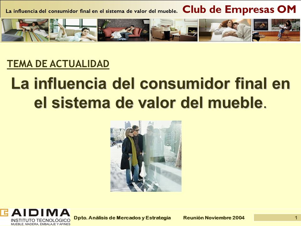 1 Reunión Noviembre 2004Dpto. Análisis de Mercados y Estrategia Club de Empresas OM La influencia del consumidor final en el sistema de valor del mueb