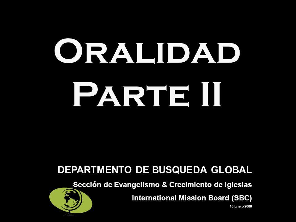 Oralidad Parte II DEPARTMENTO DE BUSQUEDA GLOBAL Sección de Evangelismo & Crecimiento de Iglesias International Mission Board (SBC) 15 Enero 2000