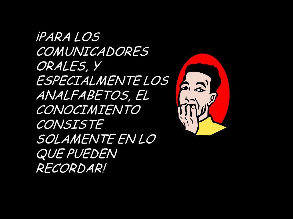 ¡PARA LOS COMUNICADORES ORALES, Y ESPECIALMENTE LOS ANALFABETOS, EL CONOCIMIENTO CONSISTE SOLAMENTE EN LO QUE PUEDEN RECORDAR!