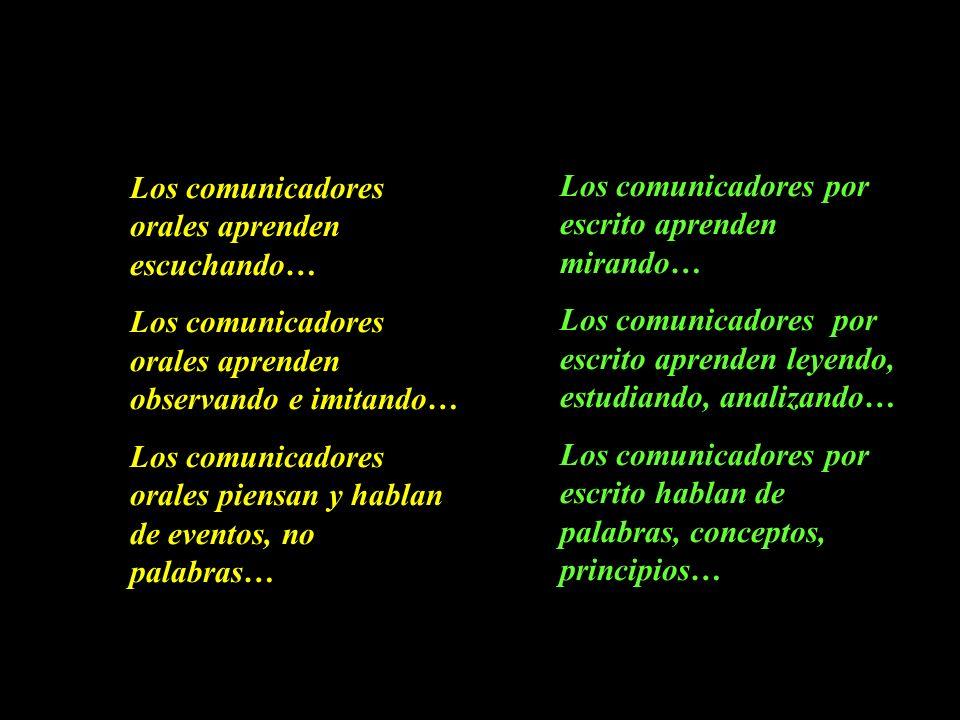 Los comunicadores orales aprenden escuchando… Los comunicadores orales aprenden observando e imitando… Los comunicadores orales piensan y hablan de eventos, no palabras… Los comunicadores por escrito aprenden mirando… Los comunicadores por escrito aprenden leyendo, estudiando, analizando… Los comunicadores por escrito hablan de palabras, conceptos, principios…