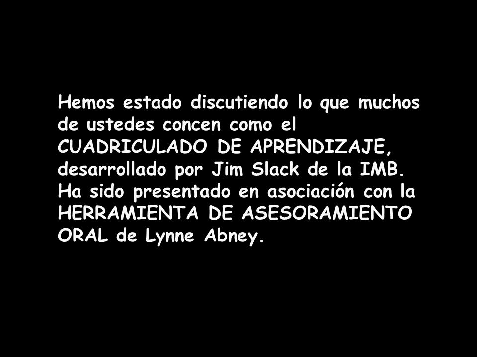 Hemos estado discutiendo lo que muchos de ustedes concen como el CUADRICULADO DE APRENDIZAJE, desarrollado por Jim Slack de la IMB.