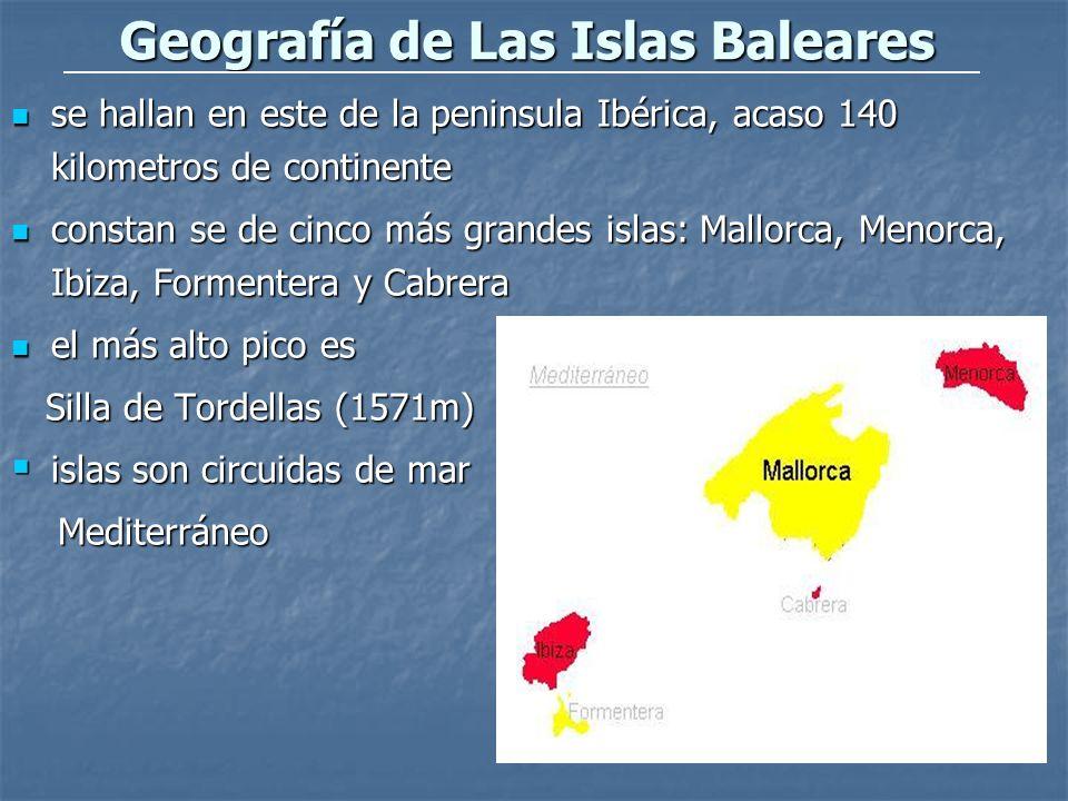 Geografía de Las Islas Baleares se hallan en este de la peninsula Ibérica, acaso 140 kilometros de continente se hallan en este de la peninsula Ibérica, acaso 140 kilometros de continente constan se de cinco más grandes islas: Mallorca, Menorca, Ibiza, Formentera y Cabrera constan se de cinco más grandes islas: Mallorca, Menorca, Ibiza, Formentera y Cabrera el más alto pico es el más alto pico es Silla de Tordellas (1571m) Silla de Tordellas (1571m) islas son circuidas de mar islas son circuidas de mar Mediterráneo Mediterráneo