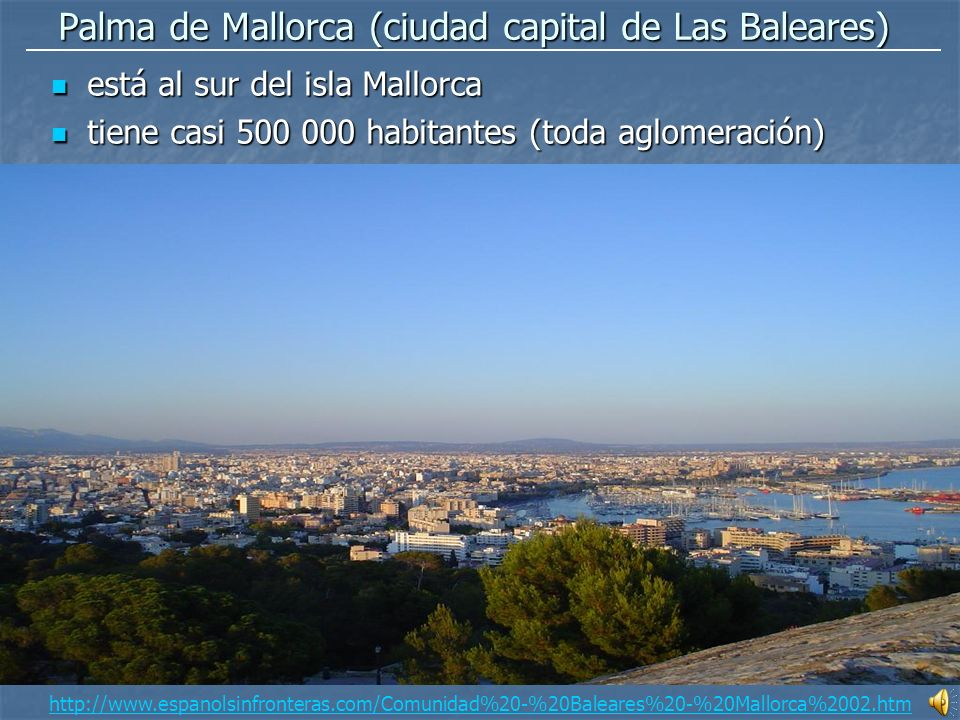 Palma de Mallorca (ciudad capital de Las Baleares) está está al sur del isla Mallorca tiene tiene casi 500 000 habitantes (toda aglomeración) http://www.espanolsinfronteras.com/Comunidad%20-%20Baleares%20-%20Mallorca%2002.htm
