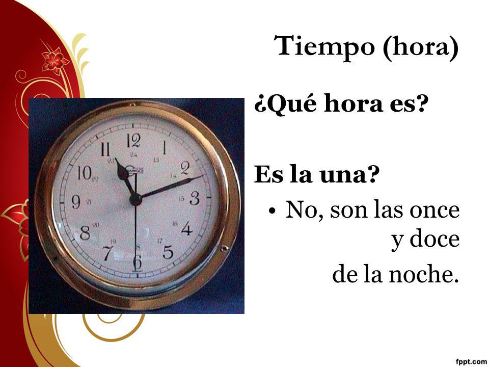 Tiempo (hora) ¿Qué hora es? Es la una? No, son las once y doce de la noche.