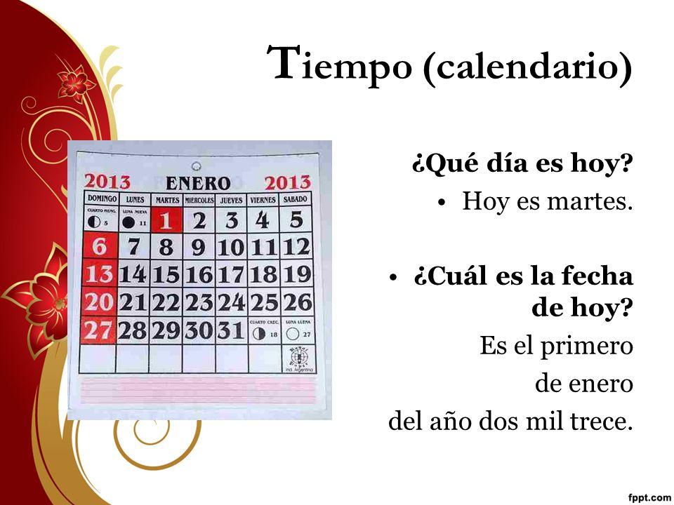 T iempo (calendario) ¿Qué día es hoy? Hoy es martes. ¿Cuál es la fecha de hoy? Es el primero de enero del año dos mil trece.