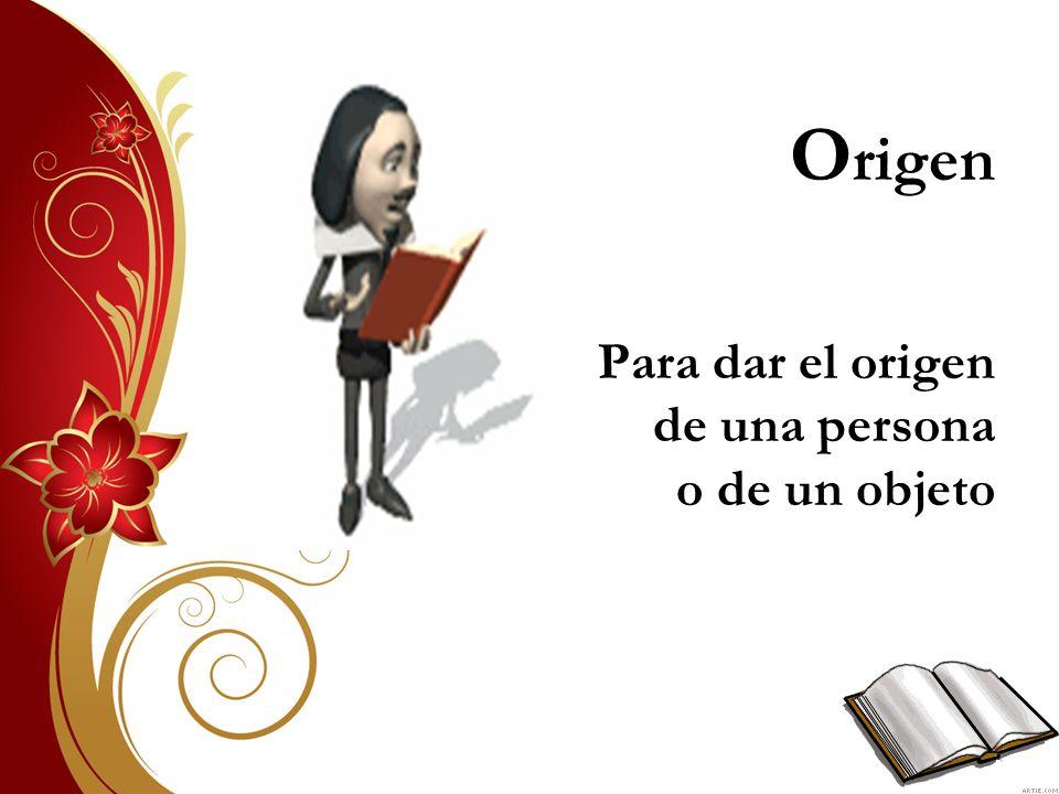 O rigen Para dar el origen de una persona o de un objeto