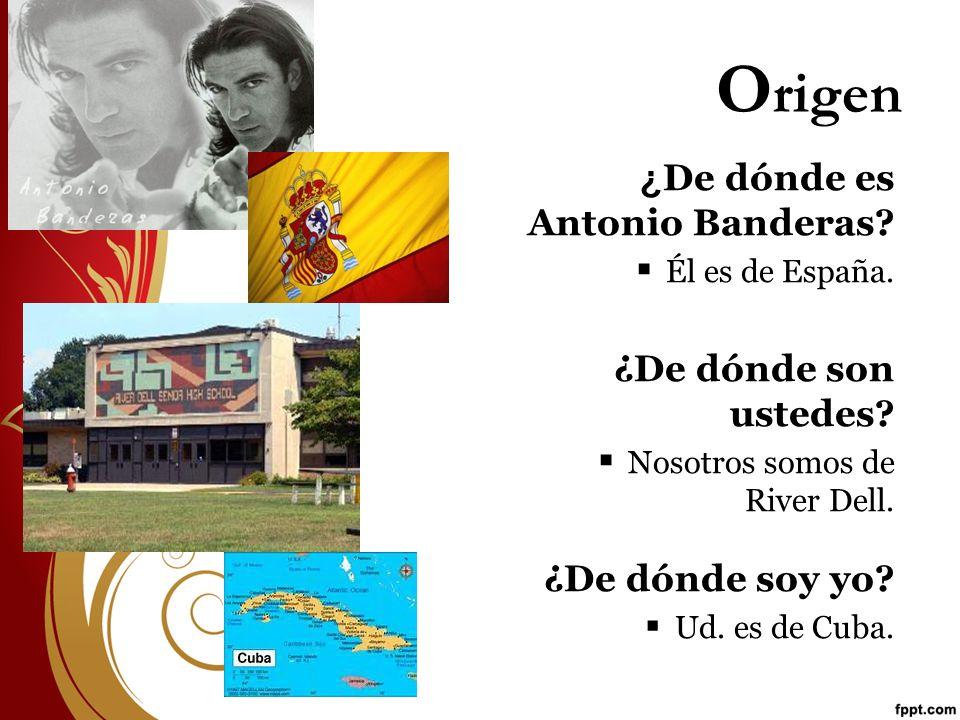 O rigen ¿ De dónde es Antonio Banderas? Él es de España. ¿De dónde son ustedes? Nosotros somos de River Dell. ¿De dónde soy yo? Ud. es de Cuba.