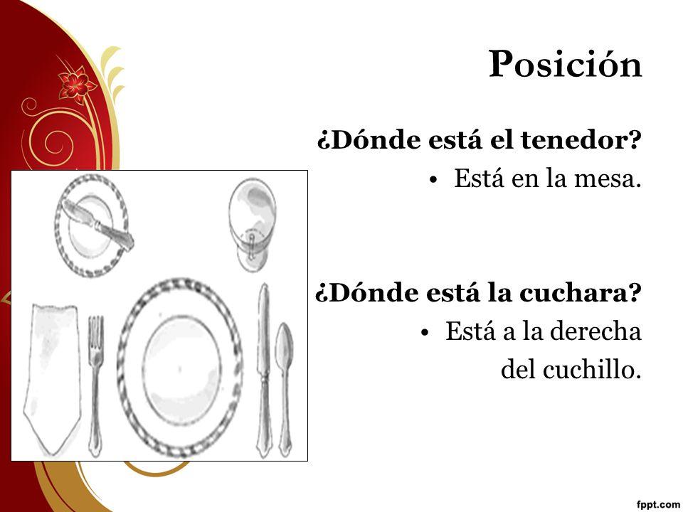 Posición ¿Dónde está el tenedor? Está en la mesa. ¿Dónde está la cuchara? Está a la derecha del cuchillo.