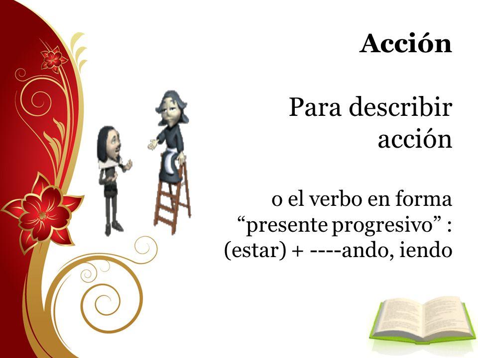 Acción Para describir acción o el verbo en forma presente progresivo : (estar) + ----ando, iendo