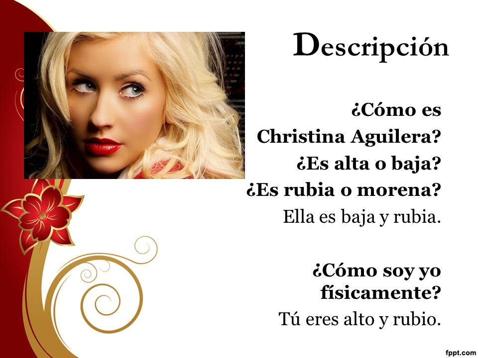 D escripción ¿Cómo es Christina Aguilera? ¿Es alta o baja? ¿Es rubia o morena? Ella es baja y rubia. ¿Cómo soy yo físicamente? Tú eres alto y rubio.