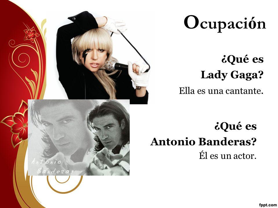 O cupaci ó n ¿Qué es Lady Gaga? Ella es una cantante. ¿Qué es Antonio Banderas? Él es un actor.