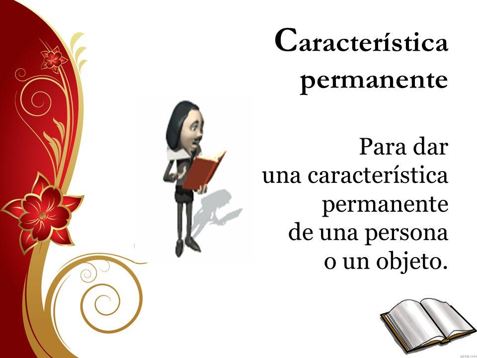 C aracterística permanente Para dar una característica permanente de una persona o un objeto.