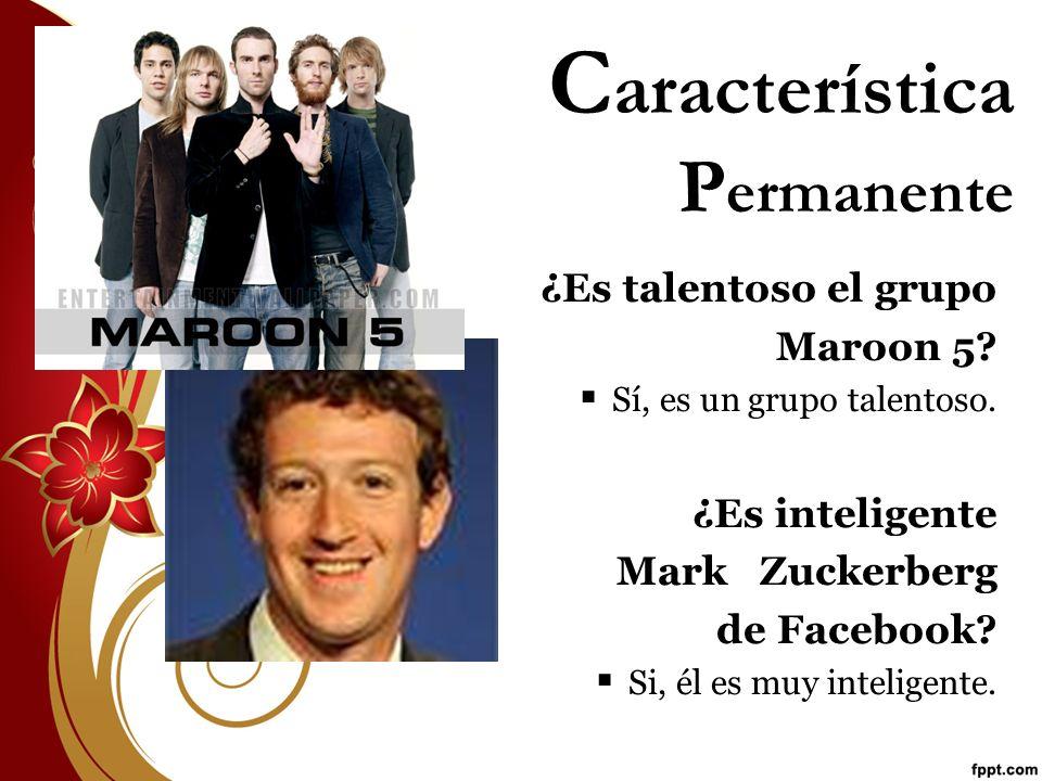 C aracterística P ermanente ¿Es talentoso el grupo Maroon 5? Sí, es un grupo talentoso. ¿Es inteligente Mark Zuckerberg de Facebook? Si, él es muy int
