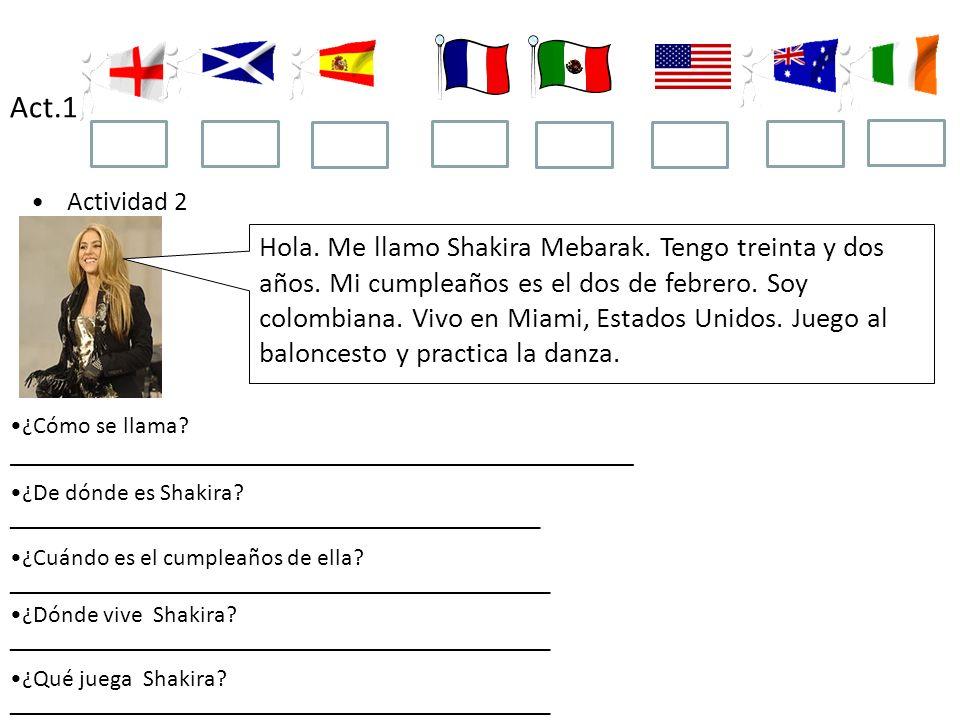 Act.1 Actividad 2 Hola. Me llamo Shakira Mebarak. Tengo treinta y dos años. Mi cumpleaños es el dos de febrero. Soy colombiana. Vivo en Miami, Estados