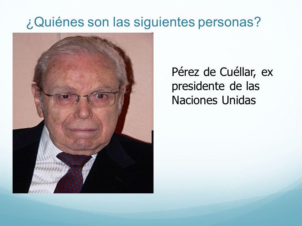 ¿Quiénes son las siguientes personas? Pérez de Cuéllar, ex presidente de las Naciones Unidas