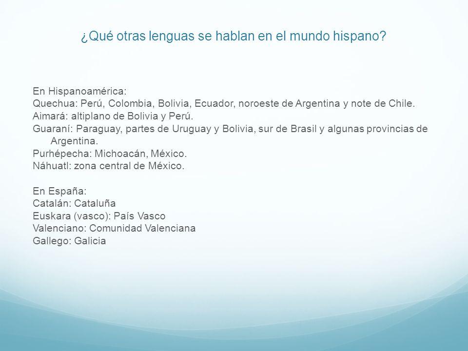 ¿Qué otras lenguas se hablan en el mundo hispano? En Hispanoamérica: Quechua: Perú, Colombia, Bolivia, Ecuador, noroeste de Argentina y note de Chile.