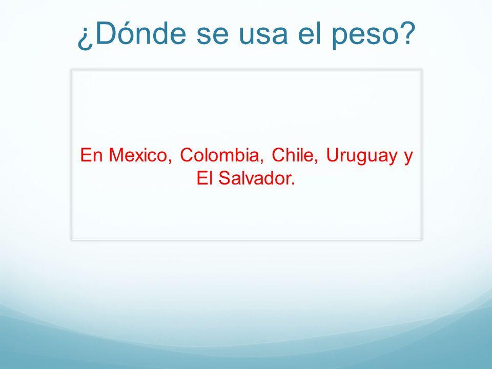 ¿Dónde se usa el peso? En Mexico, Colombia, Chile, Uruguay y El Salvador.