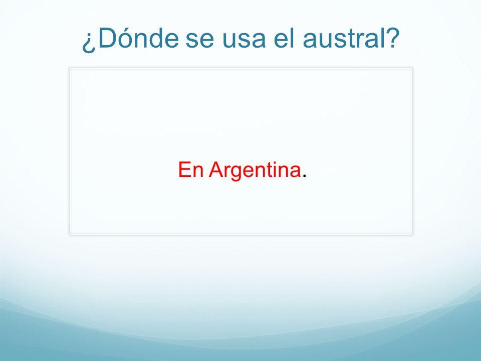 ¿Dónde se usa el austral? En Argentina.