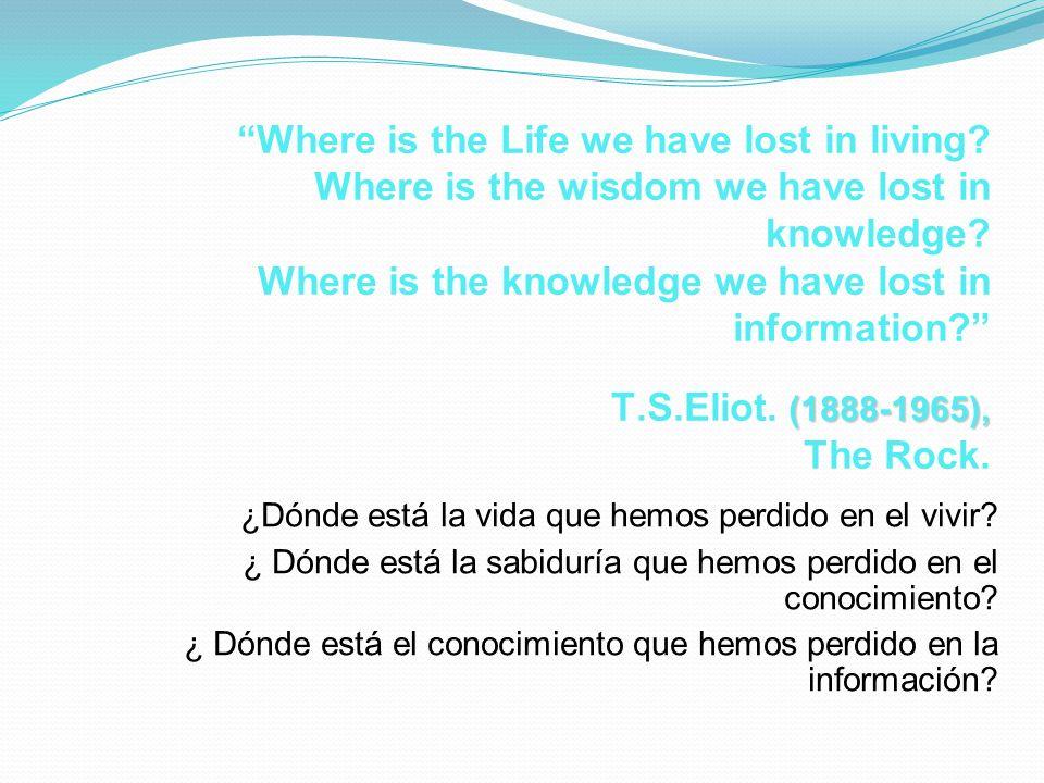 ¿Dónde está la vida que hemos perdido en el vivir? ¿ Dónde está la sabiduría que hemos perdido en el conocimiento? ¿ Dónde está el conocimiento que he
