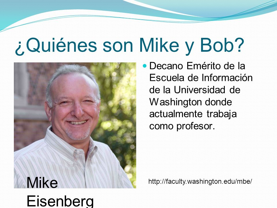 ¿Quiénes son Mike y Bob? Decano Emérito de la Escuela de Información de la Universidad de Washington donde actualmente trabaja como profesor. Mike Eis