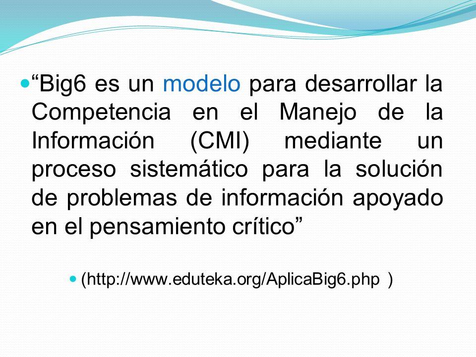 Big6 es un modelo para desarrollar la Competencia en el Manejo de la Información (CMI) mediante un proceso sistemático para la solución de problemas d