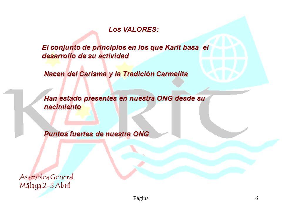 Asamblea General Málaga 2-3 Abril Página6 Los VALORES: El conjunto de principios en los que Karit basa el desarrollo de su actividad Nacen del Carisma y la Tradición Carmelita Han estado presentes en nuestra ONG desde su nacimiento Puntos fuertes de nuestra ONG
