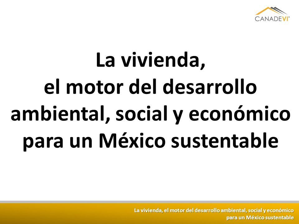 La vivienda, el motor del desarrollo ambiental, social y económico para un México sustentable La vivienda, el motor del desarrollo ambiental, social y