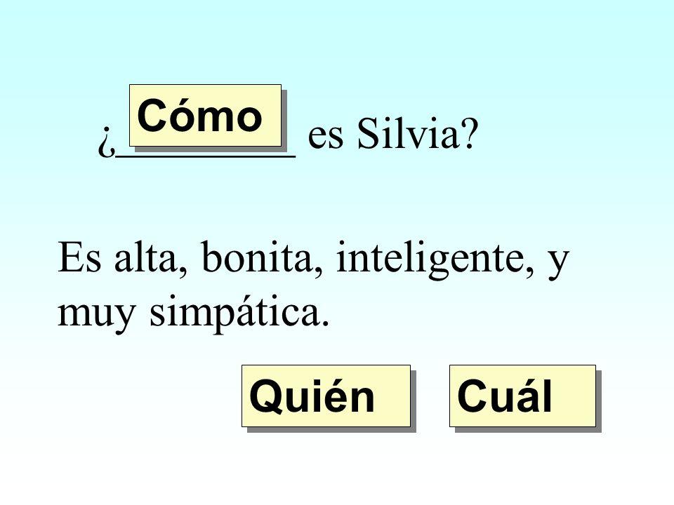 ¿________ es Silvia? Es alta, bonita, inteligente, y muy simpática. Quién Cómo Cuál