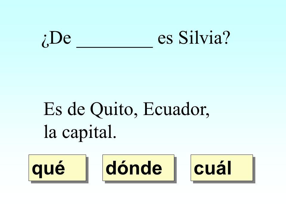 ¿De ________ es Silvia? Es de Quito, Ecuador, la capital. dónde qué cuál