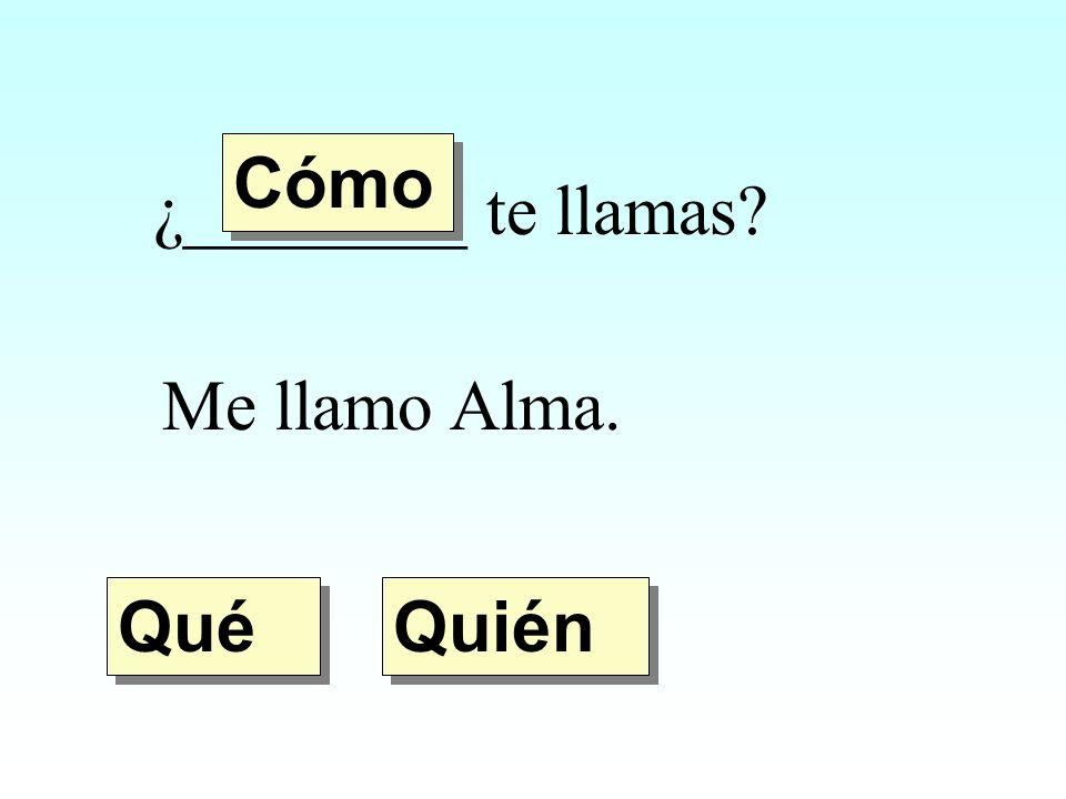 ¿________ te llamas? Me llamo Alma. Quién Qué Cómo