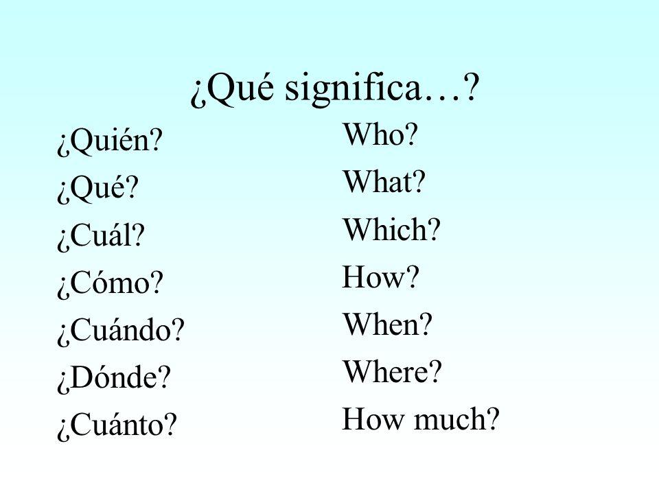 ¿Qué significa…? ¿Quién? ¿Qué? ¿Cuál? ¿Cómo? ¿Cuándo? ¿Dónde? ¿Cuánto? Who? What? Which? How? When? Where? How much?