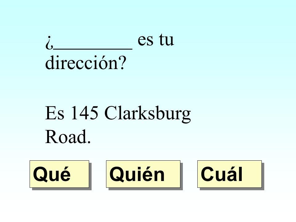 ¿________ es tu dirección? Es 145 Clarksburg Road. Quién Qué Cuál
