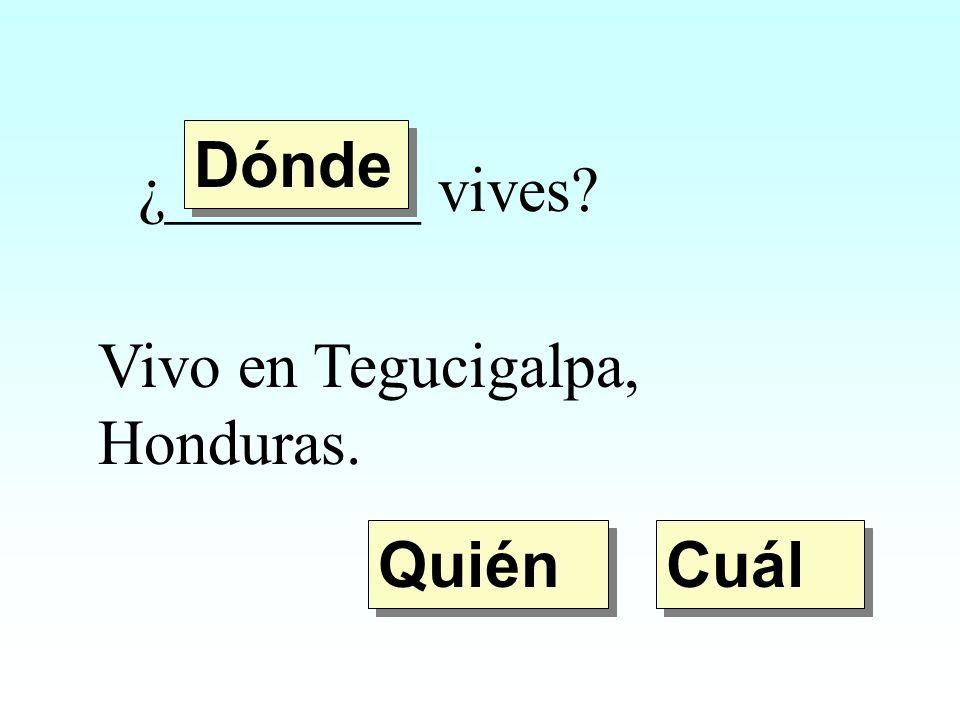¿________ vives? Vivo en Tegucigalpa, Honduras. Quién Dónde Cuál
